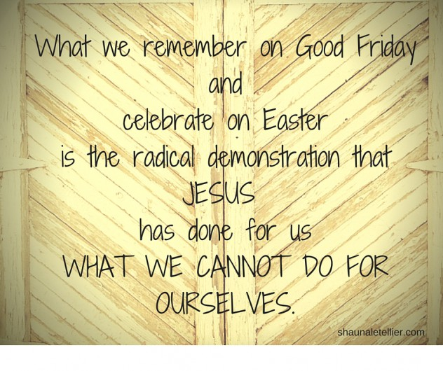 What we remember on Good Friday and celebrate on Easter is the radical demonstration that JESUS has done for us WHAT WE CANNOT DO FOR OURSELVES.